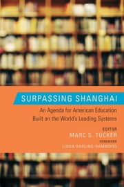 Surpassing Shanghai - An Agenda for American Education Built on the World's Leading Systems ebook by Marc S. Tucker,Marc S. Tucker,Linda Darling-Hammond