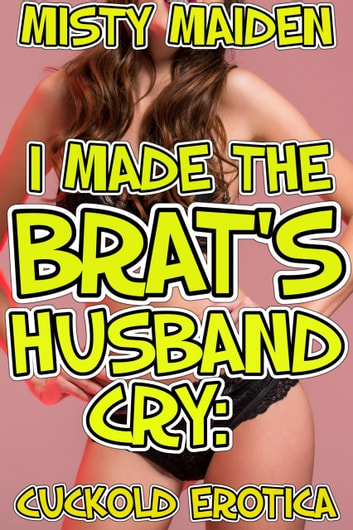I made the brat's husband cry - Cuckold erotica eBook by Misty Maiden