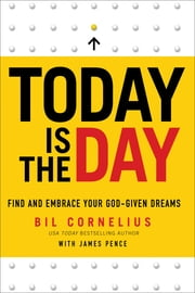 Today Is the Day - Find and Embrace Your God-Given Dreams ebook by Bil Cornelius,James Pence