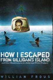 How I Escaped from Gilligan's Island: And Other Misadventures of a Hollywood Writer-Producer ebook by Froug, William