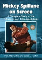 Mickey Spillane on Screen - A Complete Study of the Television and Film Adaptations ebook by Max Allan Collins, James L. Traylor
