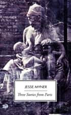 Three Stories From Paris ebook by Jesse Myner