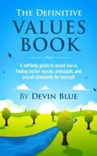 The Definitive Values Book. A Self-Help Guide To Assist You In Finding Better Morals, Principals, And Overall Standards For Yourself. ebook by Devin Blue