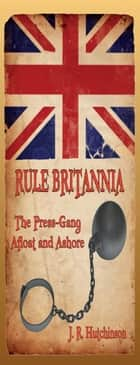 RULE BRITANNIA: The Press-Gang Afloat and Ashore ebook by J. R. Hutchinson