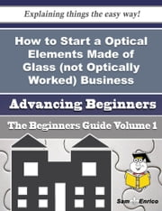 How to Start a Optical Elements Made of Glass (not Optically Worked) Business (Beginners Guide) ebook by Sharron Hathaway,Sam Enrico