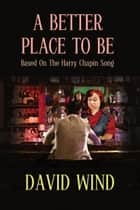 A Better Place To Be : Based on the Harry Chapin Song ebook by David Wind