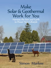 Make Solar & Geothermal Work for You - Harness the Sun and Earth to Power Your Lifestyle ebook by Simon Marlow