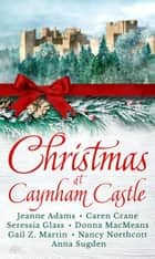 Christmas at Caynham Castle ebook by Nancy Northcott, Caren Crane, Seressia Glass,...