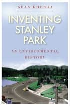 Inventing Stanley Park ebook by Sean Kheraj