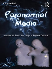 Paranormal Media - Audiences, Spirits and Magic in Popular Culture ebook by Annette Hill