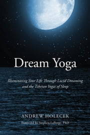 Dream Yoga - Illuminating Your Life Through Lucid Dreaming and the Tibetan Yogas of Sleep ebook by Andrew Holecek,Stephen LaBerge, Ph.D.