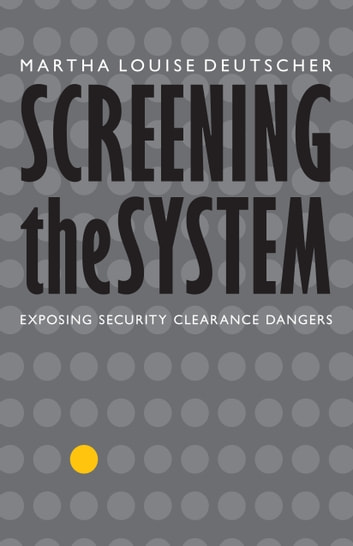 Screening the System - Exposing Security Clearance Dangers ebook by Martha Louise Deutscher