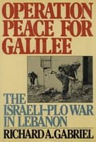 Operation Peace for Galilee - The Israeli-PLO War In Lebanon ebook by Richard A. Gabriel