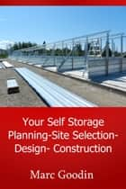 Your Self Storage Planning-Site Selection-Design-Construction ebook by Marc Goodin