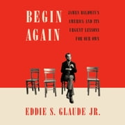 Begin Again - James Baldwin's America and Its Urgent Lessons for Our Own audiobook by Eddie S. Glaude, Jr.