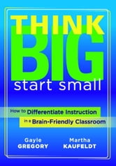 Think Big, Start Small - How to Differentiate Instruction in a Brain-Friendly Classroom ebook by Gayle Gregory,Martha Kaufeldt