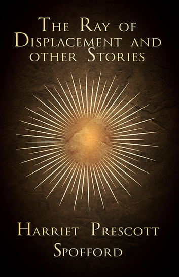 The Ray of Displacement and other Stories ebook by Harriet Prescott Spofford