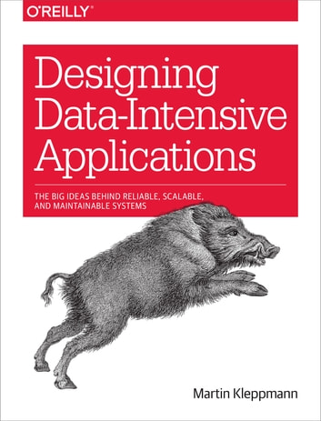 Designing Data-Intensive Applications - The Big Ideas Behind Reliable, Scalable, and Maintainable Systems ebook by Martin Kleppmann
