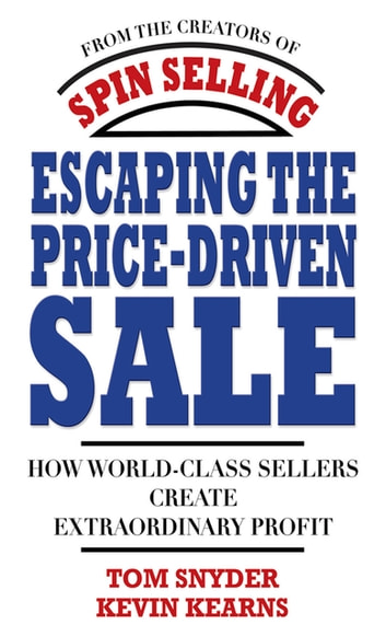 Escaping the Price-Driven Sale: How World Class Sellers Create Extraordinary Profit ebook by Tom Snyder,Kevin Kearns