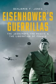 Eisenhower's Guerrillas - The Jedburghs, the Maquis, and the Liberation of France ebook by Benjamin F. Jones