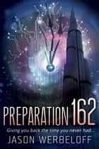 Preparation 162: Giving You Back The Time You Never Had... eBook by Jason Werbeloff
