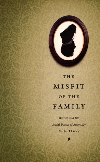 The Misfit of the Family - Balzac and the Social Forms of Sexuality ebook by Michael Lucey,Michèle Aina Barale,Jonathan Goldberg,Michael Moon,Eve  Kosofsky Sedgwick