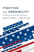 Fighting for Credibility - US Reputation and International Politics eBook by Frank P. Harvey, John  Mitton