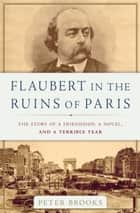 Flaubert in the Ruins of Paris - The Story of a Friendship, a Novel, and a Terrible Year ebook by Peter Brooks