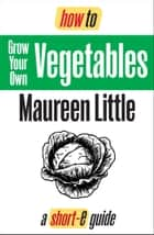 How To Grow Your Own Vegetables (Short-e Guide) ebook by Maureen Little