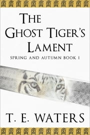 The Ghost Tiger's Lament - a historical fantasy of ancient China ebook by T. E. Waters