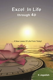 """Excel In Life through 4D ….. A New Lease Of Life From Today!"" ebook by K Jagadish"