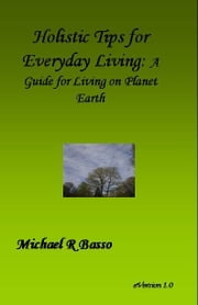 Holistic Tips for Everyday Living: A Guide for Being On Planet Earth ebook by Michael Basso