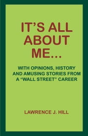 "It's All About Me... - With Opinions, History and Amusing Stories from a ""Wall Street"" Career ebook by Lawrence J. Hill"