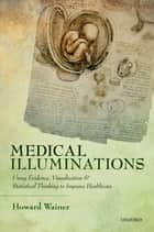 Medical Illuminations - Using Evidence, Visualization and Statistical Thinking to Improve Healthcare ebook by Howard Wainer