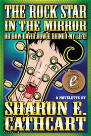 The Rock Star in the Mirror (or, How David Bowie Ruined My Life) ebook by Sharon E. Cathcart
