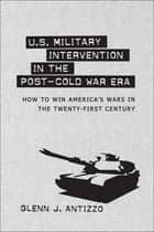U.S. Military Intervention in the Post-Cold War Era ebook by Glenn J. Antizzo