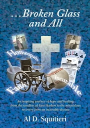 ...Broken Glass and All - An Inspiring Journey of Hope and Healing ebook by Al Squitieri, Sr.