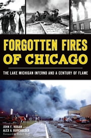 Forgotten Fires of Chicago - The Lake Michigan Inferno and a Century of Flame ebook by John F. Hogan,Alex A. Burkholder