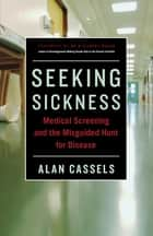 Seeking Sickness - Medical Screening and the Misguided Hunt for Disease ebook by Alan Cassels, Dr. H. Gilbert Welch