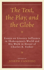 The Text, the Play, and the Globe - Essays on Literary Influence in Shakespeare's World and His Work in Honor of Charles R. Forker ebook by Joseph Candido,Leeds Barroll,David Bergeron,David Bevington,James C. Bulman,Rebecca Bushnell,S. P. Cerasano,Michael Dobson,Peter Holland,Peter E. Medine,Lois Potter,June Schlueter,Sir Brian Vickers