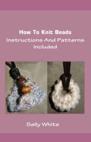 How To Knit Beads: Instructions And Patterns Included ebook by Sally White