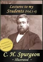 Charles Spurgeon: Lectures To My Students, Vol 1-4 (Illustrated) ebook by Charles Spurgeon