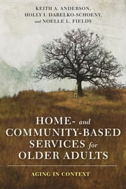 Home- and Community-Based Services for Older Adults - Aging in Context ebook by Keith Anderson, Holly Dabelko-Schoeny, Noelle Fields