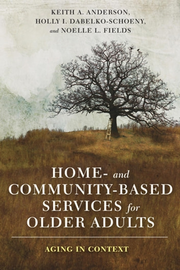 Home- and Community-Based Services for Older Adults - Aging in Context ebook by Keith Anderson,Holly Dabelko-Schoeny,Noelle Fields