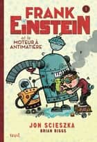 Frank Einstein et le moteur à antimatière. Frank Einstein, tome 1/4 - Frank Einstein, tome 1/4 ebook by Jon Scieszka, Brian Biggs