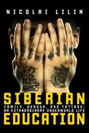 Siberian Education - Family, Honour, and Tattoos: An Extraordinary Underworld Life ebook by Nicolai Lilin