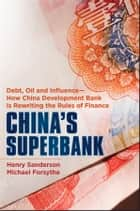 China's Superbank - Debt, Oil and Influence - How China Development Bank is Rewriting the Rules of Finance ebook by Henry Sanderson, Michael Forsythe