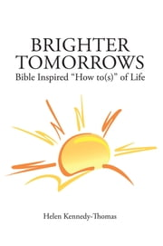 "Brighter Tomorrows - Bible Inspired ""How to(s)"" of Life ebook by Helen Kennedy-Thomas"