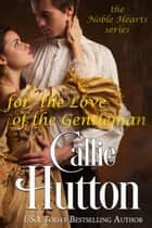 For the Love of the Gentleman - The Noble Hearts Series, #6 ebook by Callie Hutton