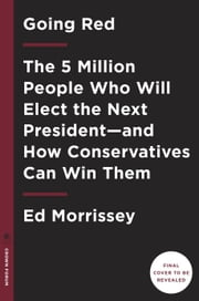 Going Red - The 5 Million People Who Will Elect the Next President--and How Conservatives Can Win Them ebook by Ed Morrissey